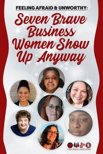 Feeling Afraid & Unworthy: Seven Brave Business Women Show Up Anyway/